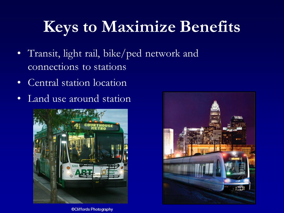 Keys to Maximize Benefits Transit, light rail, bike/ped network and connections to stations Central station location Land use around station ©Cliffords Photography