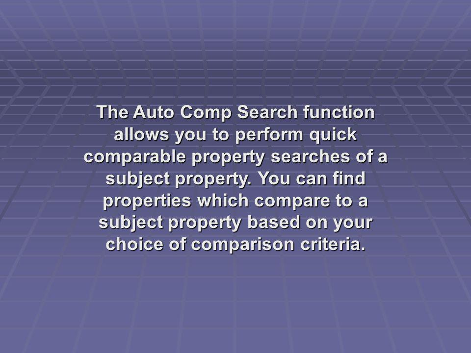 The Auto Comp Search function allows you to perform quick comparable property searches of a subject property. You can find properties which compare to