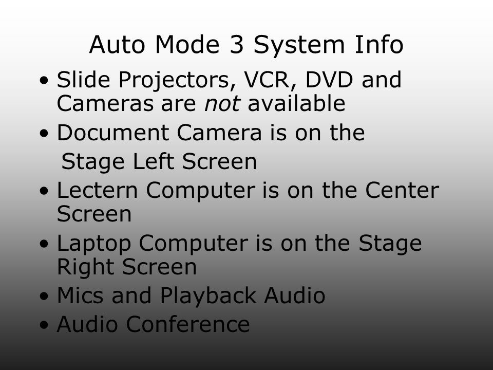 Auto Mode 3 System Info Slide Projectors, VCR, DVD and Cameras are not available Document Camera is on the Stage Left Screen Lectern Computer is on the Center Screen Laptop Computer is on the Stage Right Screen Mics and Playback Audio Audio Conference