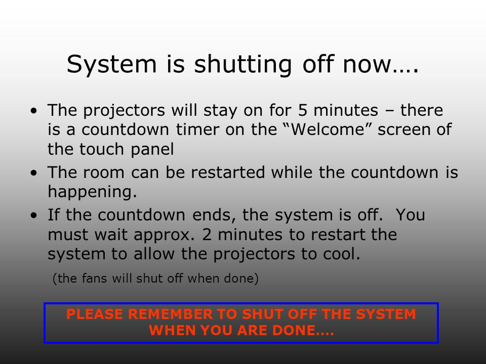System is shutting off now…. The projectors will stay on for 5 minutes – there is a countdown timer on the Welcome screen of the touch panel The room
