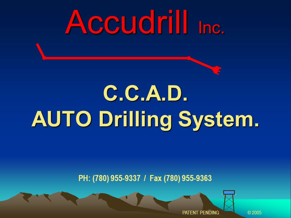 C.C.A.D. AUTO Drilling System. Accudrill Inc. PATENT PENDING© 2005 PH: (780) 955-9337 / Fax (780) 955-9363