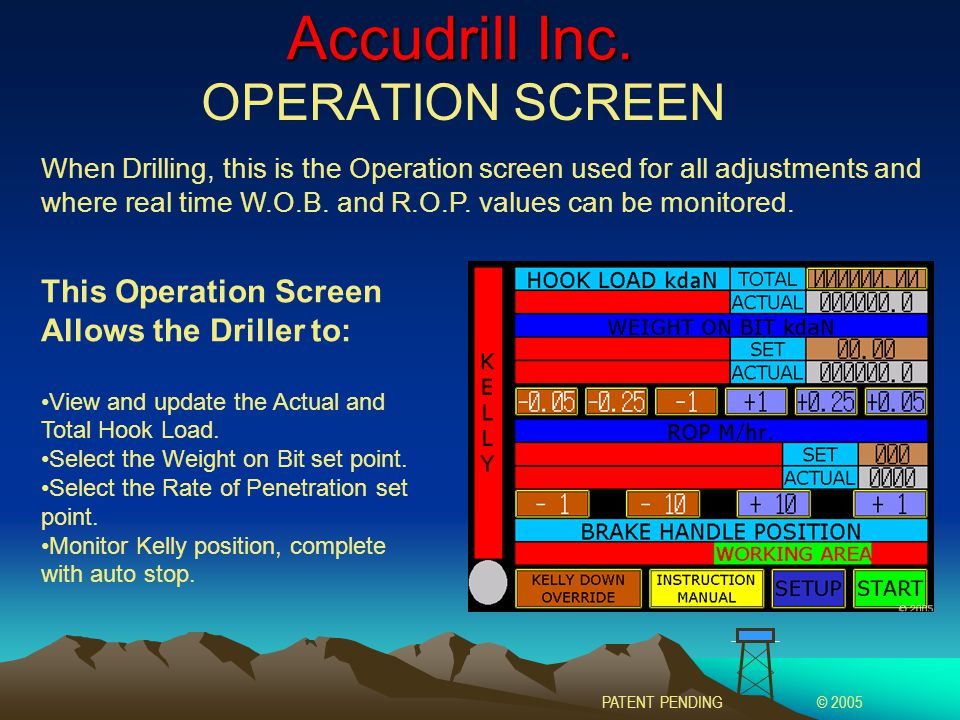 Accudrill Inc. OPERATION SCREEN This Operation Screen Allows the Driller to: View and update the Actual and Total Hook Load. Select the Weight on Bit