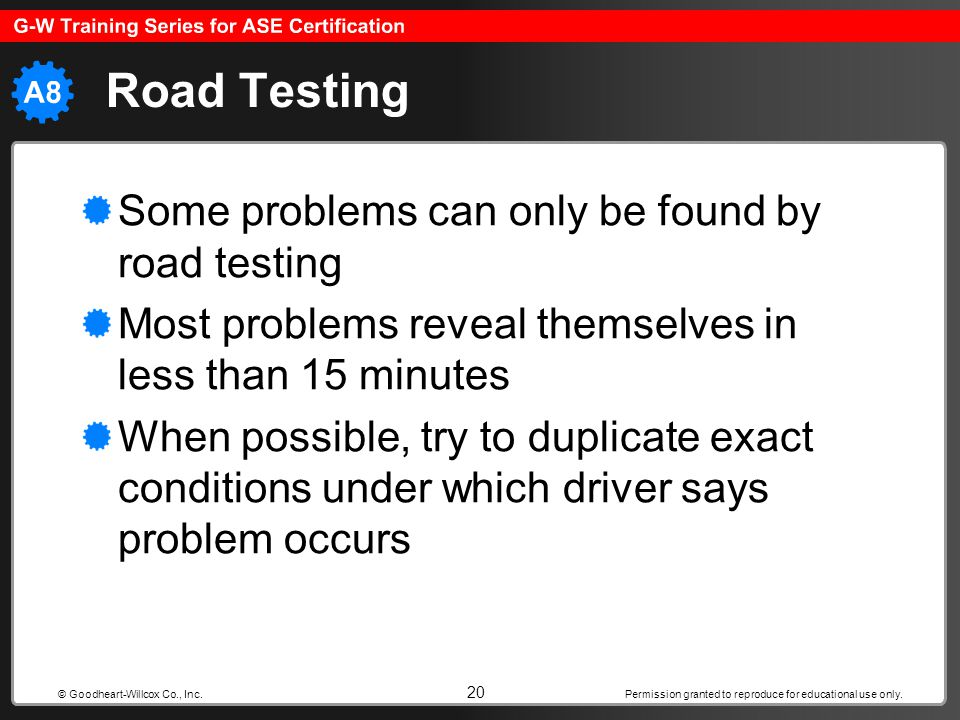 Permission granted to reproduce for educational use only. 20 © Goodheart-Willcox Co., Inc. Road Testing Some problems can only be found by road testin