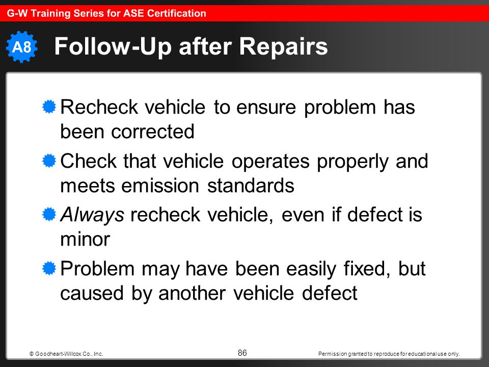 Permission granted to reproduce for educational use only. 86 © Goodheart-Willcox Co., Inc. Follow-Up after Repairs Recheck vehicle to ensure problem h
