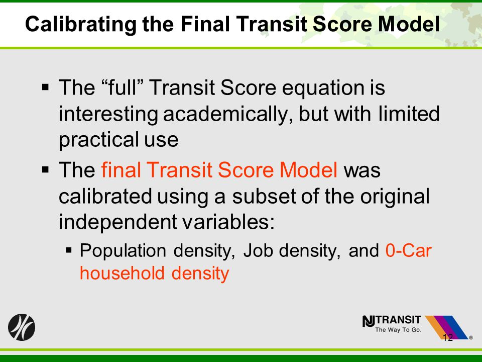 12 Calibrating the Final Transit Score Model The full Transit Score equation is interesting academically, but with limited practical use The final Transit Score Model was calibrated using a subset of the original independent variables: Population density, Job density, and 0-Car household density 12