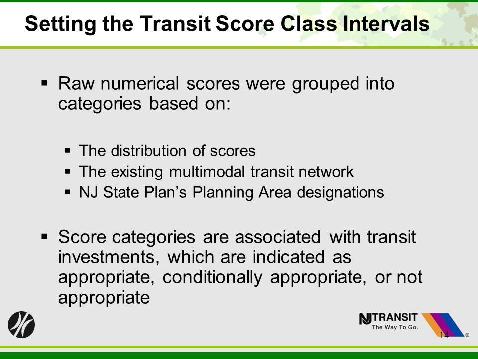 14 Setting the Transit Score Class Intervals Raw numerical scores were grouped into categories based on: The distribution of scores The existing multimodal transit network NJ State Plans Planning Area designations Score categories are associated with transit investments, which are indicated as appropriate, conditionally appropriate, or not appropriate 14
