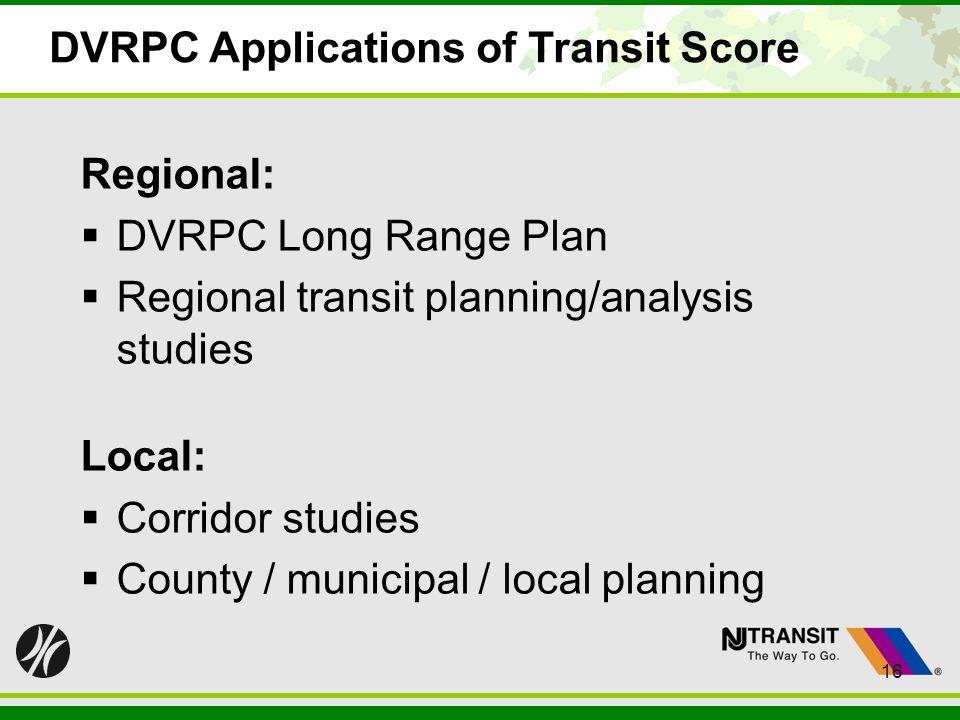 16 DVRPC Applications of Transit Score Regional: DVRPC Long Range Plan Regional transit planning/analysis studies Local: Corridor studies County / mun