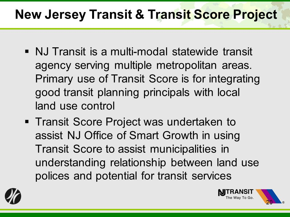 20 New Jersey Transit & Transit Score Project NJ Transit is a multi-modal statewide transit agency serving multiple metropolitan areas. Primary use of