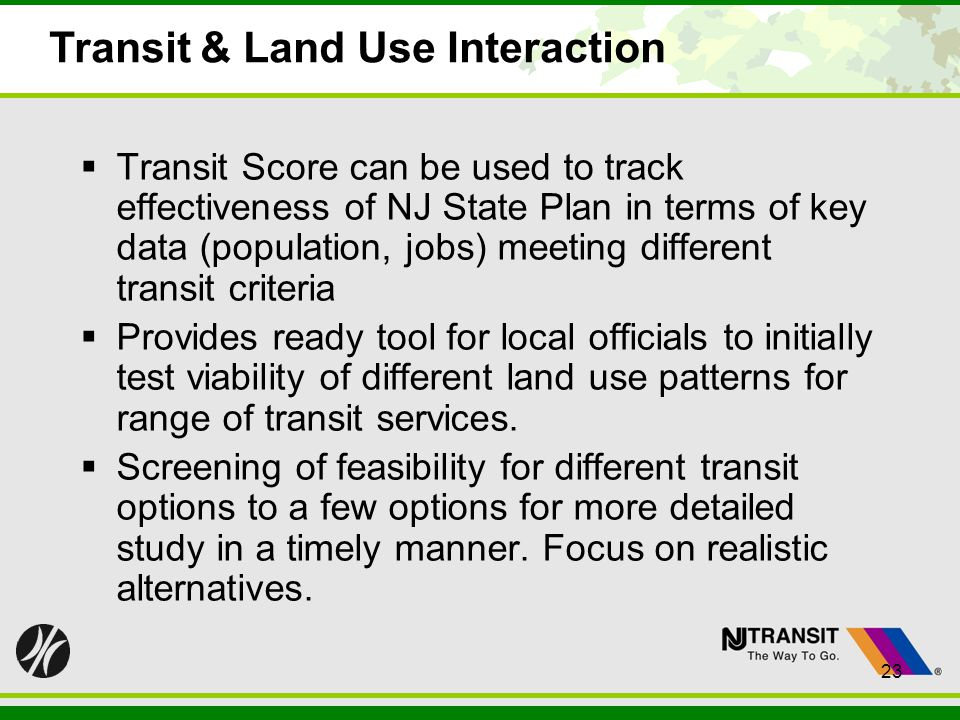 23 Transit & Land Use Interaction Transit Score can be used to track effectiveness of NJ State Plan in terms of key data (population, jobs) meeting different transit criteria Provides ready tool for local officials to initially test viability of different land use patterns for range of transit services.