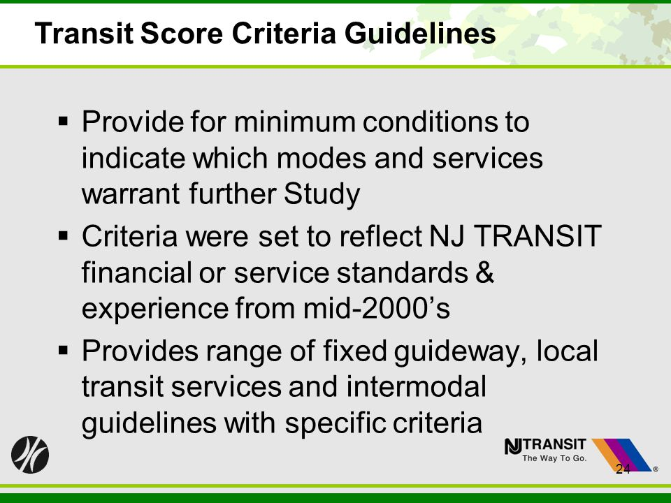 24 Transit Score Criteria Guidelines Provide for minimum conditions to indicate which modes and services warrant further Study Criteria were set to re
