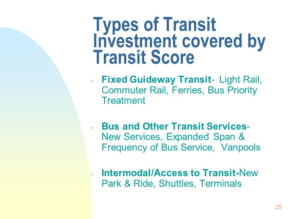 25 Types of Transit Investment covered by Transit Score n Fixed Guideway Transit- Light Rail, Commuter Rail, Ferries, Bus Priority Treatment n Bus and Other Transit Services- New Services, Expanded Span & Frequency of Bus Service, Vanpools n Intermodal/Access to Transit-New Park & Ride, Shuttles, Terminals 25