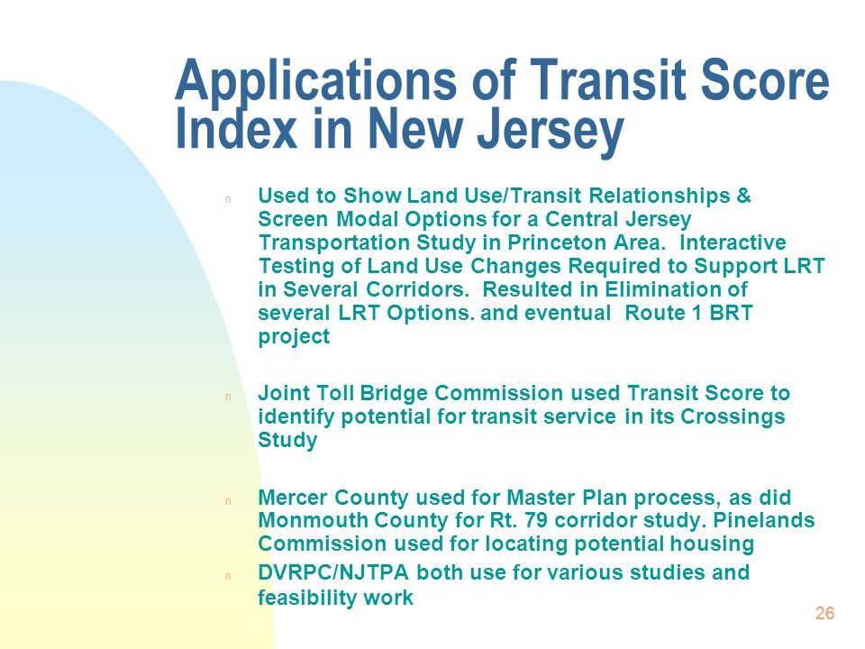 26 Applications of Transit Score Index in New Jersey n Used to Show Land Use/Transit Relationships & Screen Modal Options for a Central Jersey Transportation Study in Princeton Area.