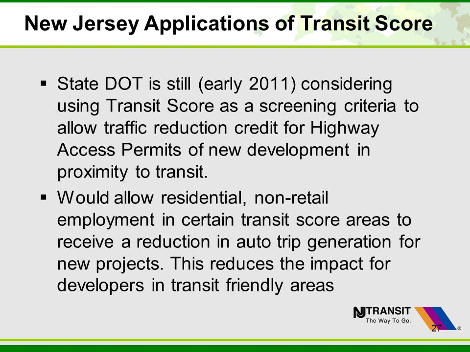 27 New Jersey Applications of Transit Score State DOT is still (early 2011) considering using Transit Score as a screening criteria to allow traffic r