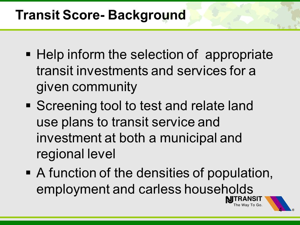 4 Transit Score- Background Help inform the selection of appropriate transit investments and services for a given community Screening tool to test and