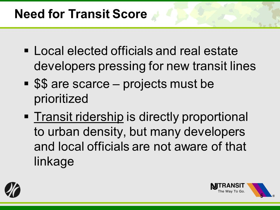 5 Need for Transit Score Local elected officials and real estate developers pressing for new transit lines $$ are scarce – projects must be prioritized Transit ridership is directly proportional to urban density, but many developers and local officials are not aware of that linkage 5