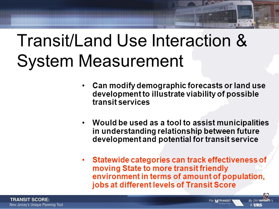 52 Transit/Land Use Interaction & System Measurement Can modify demographic forecasts or land use development to illustrate viability of possible transit services Would be used as a tool to assist municipalities in understanding relationship between future development and potential for transit service Statewide categories can track effectiveness of moving State to more transit friendly environment in terms of amount of population, jobs at different levels of Transit Score 52