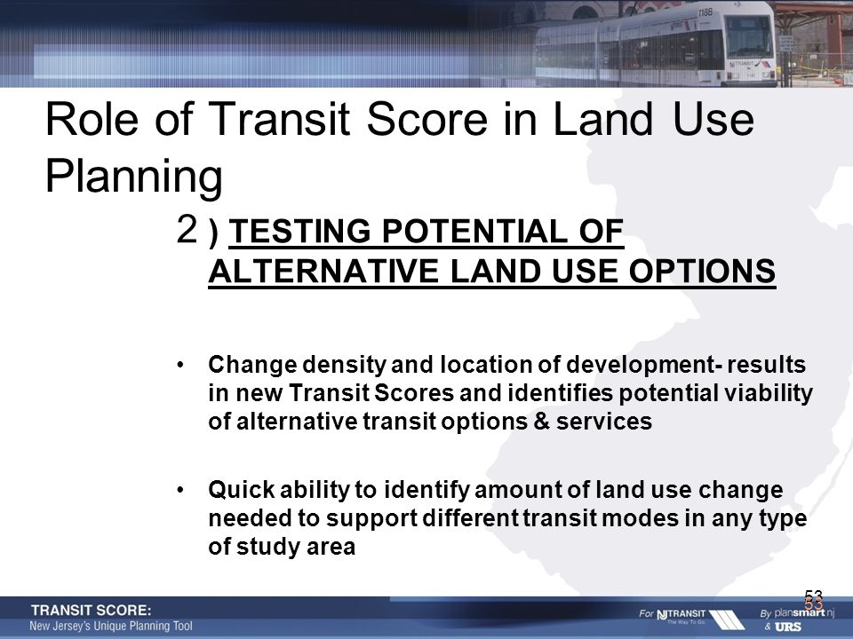 53 Role of Transit Score in Land Use Planning 2 ) TESTING POTENTIAL OF ALTERNATIVE LAND USE OPTIONS Change density and location of development- results in new Transit Scores and identifies potential viability of alternative transit options & services Quick ability to identify amount of land use change needed to support different transit modes in any type of study area 53