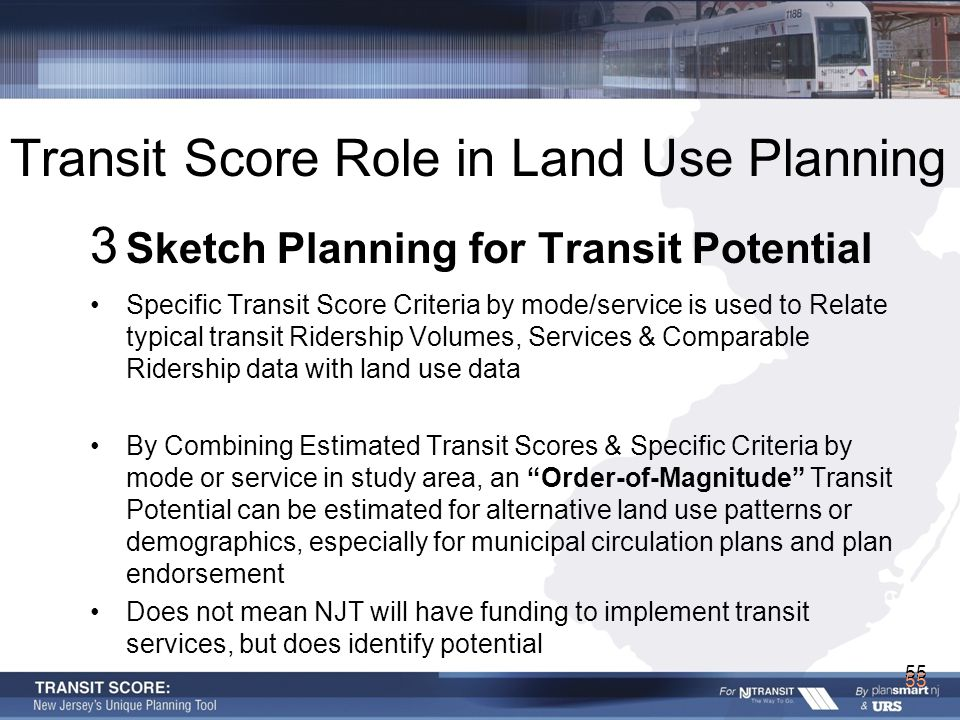 55 3 Sketch Planning for Transit Potential Specific Transit Score Criteria by mode/service is used to Relate typical transit Ridership Volumes, Services & Comparable Ridership data with land use data By Combining Estimated Transit Scores & Specific Criteria by mode or service in study area, an Order-of-Magnitude Transit Potential can be estimated for alternative land use patterns or demographics, especially for municipal circulation plans and plan endorsement Does not mean NJT will have funding to implement transit services, but does identify potential Transit Score Role in Land Use Planning 55