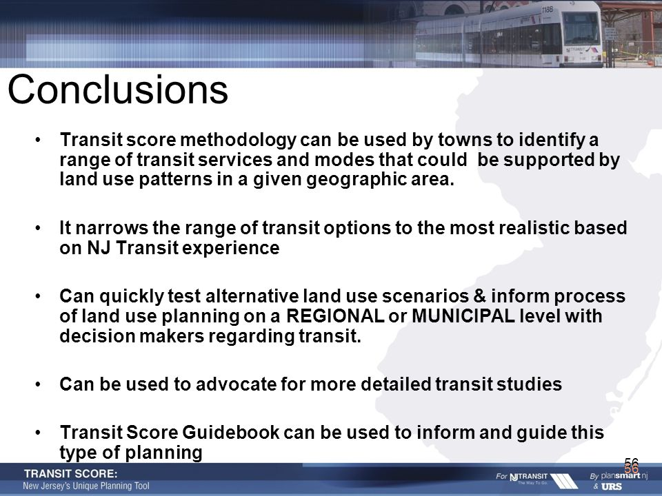 56 Conclusions Transit score methodology can be used by towns to identify a range of transit services and modes that could be supported by land use pa