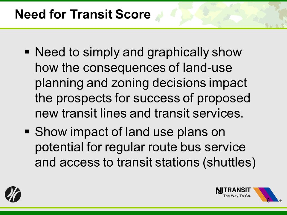 6 Need for Transit Score Need to simply and graphically show how the consequences of land-use planning and zoning decisions impact the prospects for success of proposed new transit lines and transit services.