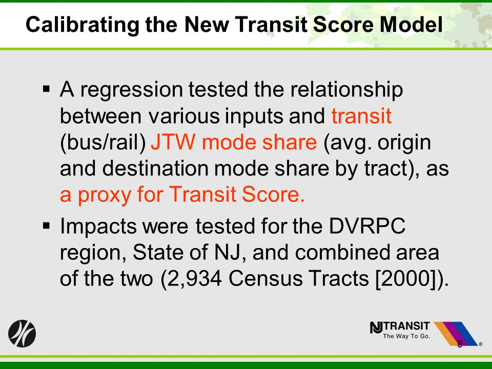 8 Calibrating the New Transit Score Model A regression tested the relationship between various inputs and transit (bus/rail) JTW mode share (avg. orig