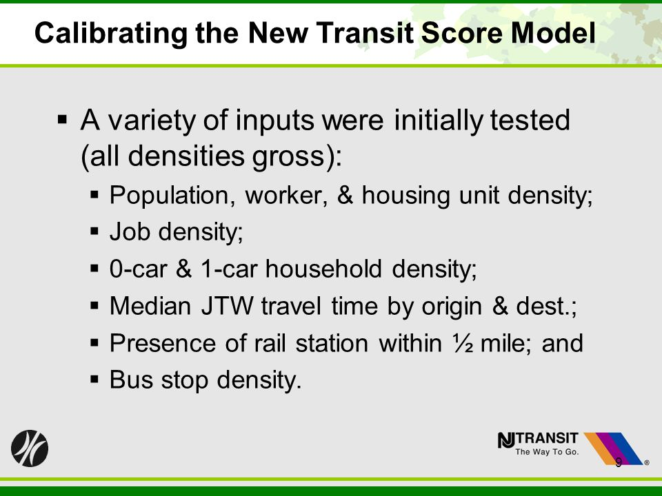 9 Calibrating the New Transit Score Model A variety of inputs were initially tested (all densities gross): Population, worker, & housing unit density;