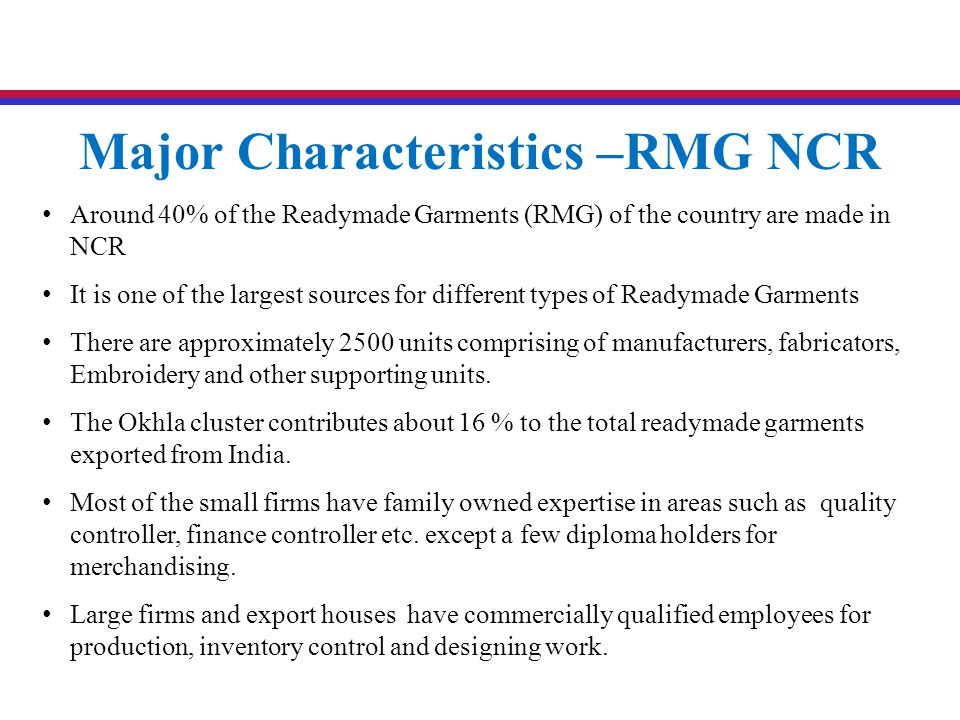 Around 40% of the Readymade Garments (RMG) of the country are made in NCR It is one of the largest sources for different types of Readymade Garments T