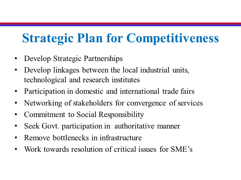 Strategic Plan for Competitiveness Develop Strategic Partnerships Develop linkages between the local industrial units, technological and research inst