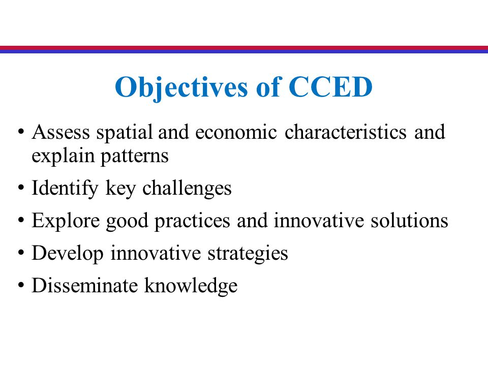 Objectives of CCED Assess spatial and economic characteristics and explain patterns Identify key challenges Explore good practices and innovative solutions Develop innovative strategies Disseminate knowledge