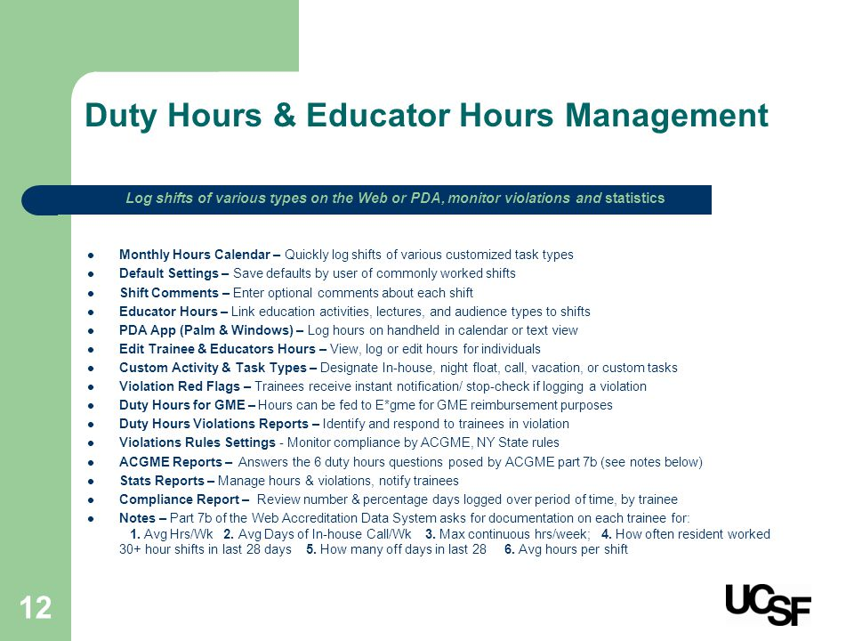 12 Duty Hours & Educator Hours Management Monthly Hours Calendar – Quickly log shifts of various customized task types Default Settings – Save defaults by user of commonly worked shifts Shift Comments – Enter optional comments about each shift Educator Hours – Link education activities, lectures, and audience types to shifts PDA App (Palm & Windows) – Log hours on handheld in calendar or text view Edit Trainee & Educators Hours – View, log or edit hours for individuals Custom Activity & Task Types – Designate In-house, night float, call, vacation, or custom tasks Violation Red Flags – Trainees receive instant notification/ stop-check if logging a violation Duty Hours for GME – Hours can be fed to E*gme for GME reimbursement purposes Duty Hours Violations Reports – Identify and respond to trainees in violation Violations Rules Settings - Monitor compliance by ACGME, NY State rules ACGME Reports – Answers the 6 duty hours questions posed by ACGME part 7b (see notes below) Stats Reports – Manage hours & violations, notify trainees Compliance Report – Review number & percentage days logged over period of time, by trainee Notes – Part 7b of the Web Accreditation Data System asks for documentation on each trainee for: 1.