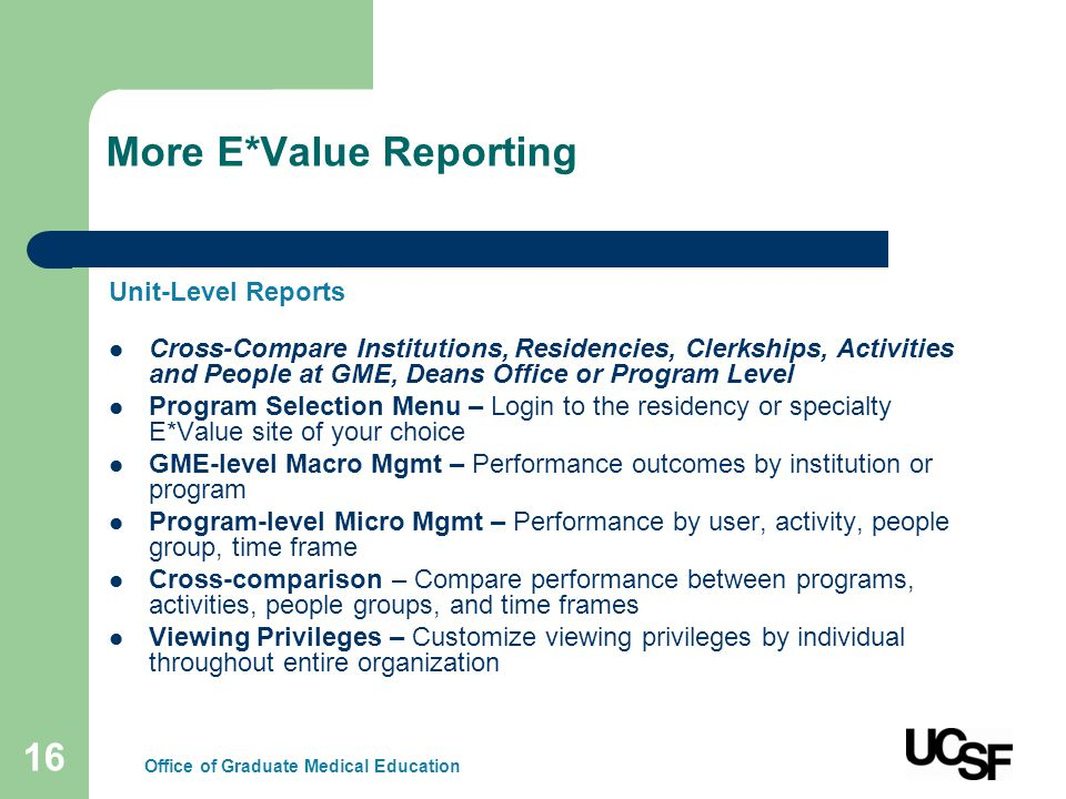 16 More E*Value Reporting Unit-Level Reports Cross-Compare Institutions, Residencies, Clerkships, Activities and People at GME, Deans Office or Program Level Program Selection Menu – Login to the residency or specialty E*Value site of your choice GME-level Macro Mgmt – Performance outcomes by institution or program Program-level Micro Mgmt – Performance by user, activity, people group, time frame Cross-comparison – Compare performance between programs, activities, people groups, and time frames Viewing Privileges – Customize viewing privileges by individual throughout entire organization Office of Graduate Medical Education