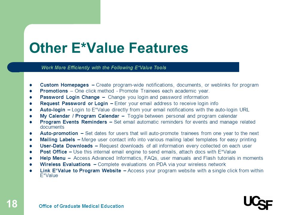 18 Other E*Value Features Custom Homepages – Create program-wide notifications, documents, or weblinks for program Promotions – One click method - Promote Trainees each academic year.