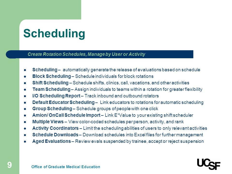 9 Scheduling Scheduling – automatically generate the release of evaluations based on schedule Block Scheduling – Schedule individuals for block rotations Shift Scheduling – Schedule shifts, clinics, call, vacations, and other activities Team Scheduling – Assign individuals to teams within a rotation for greater flexibility I/O Scheduling Report – Track inbound and outbound rotators Default Educator Scheduling – Link educators to rotations for automatic scheduling Group Scheduling – Schedule groups of people with one click Amion/ OnCall Schedule Import – Link E*Value to your existing shift scheduler Multiple Views – View color-coded schedules per person, activity, and rank Activity Coordinators – Limit the scheduling abilities of users to only relevant activities Schedule Downloads – Download schedules into Excel files for further management Aged Evaluations – Review evals suspended by trainee, accept or reject suspension Create Rotation Schedules, Manage by User or Activity Office of Graduate Medical Education