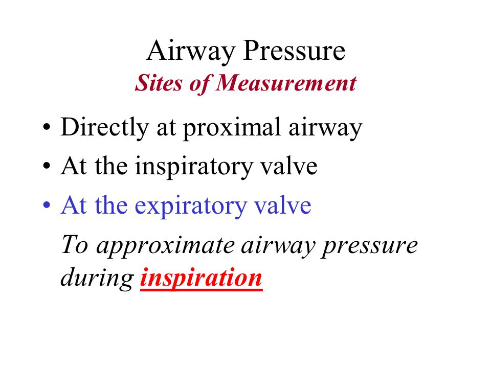 Airway Pressure Sites of Measurement Directly at proximal airway At the inspiratory valve To approximate airway pressure during expiration