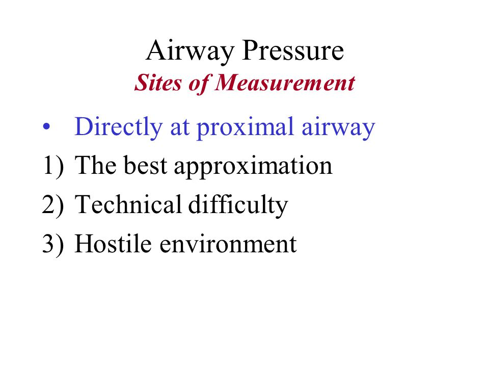 Airway Pressure Sites of Measurement Directly at proximal airway At the inspiratory valve At the expiratory valve