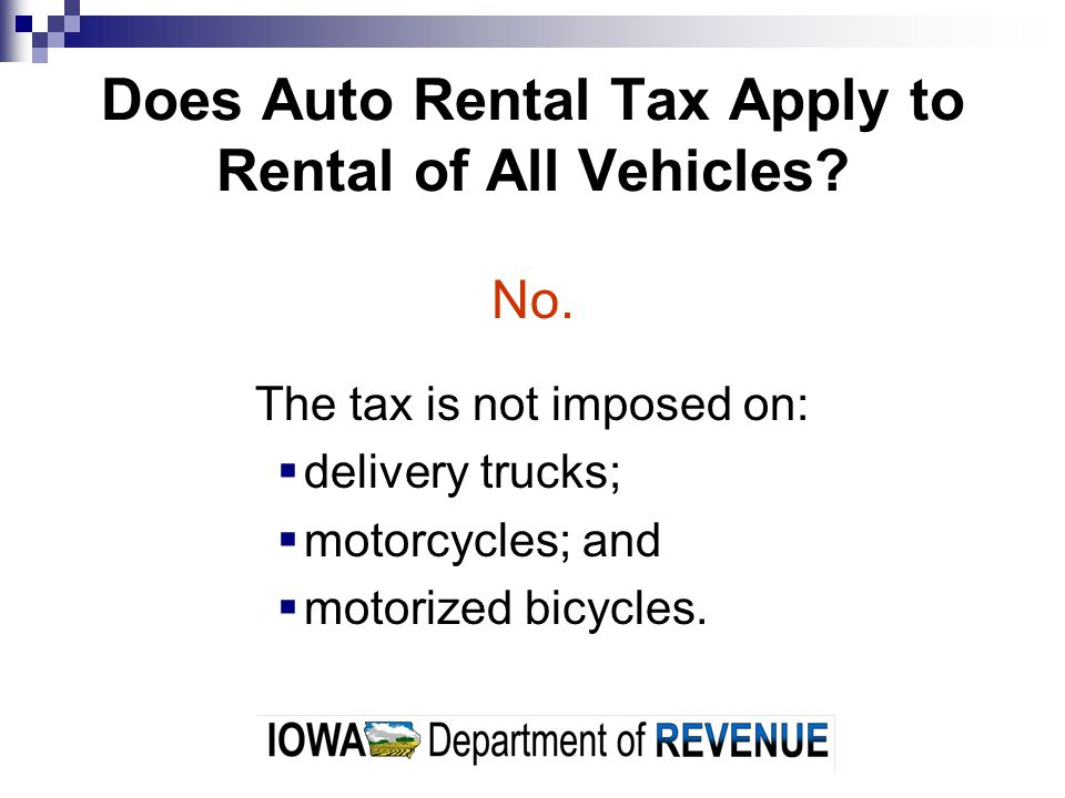 Does Auto Rental Tax Apply to Rental of All Vehicles? No. The tax is not imposed on: delivery trucks; motorcycles; and motorized bicycles.