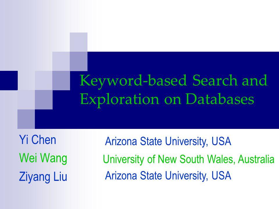 Keyword-based Search and Exploration on Databases Yi Chen Wei Wang Ziyang Liu University of New South Wales, Australia Arizona State University, USA