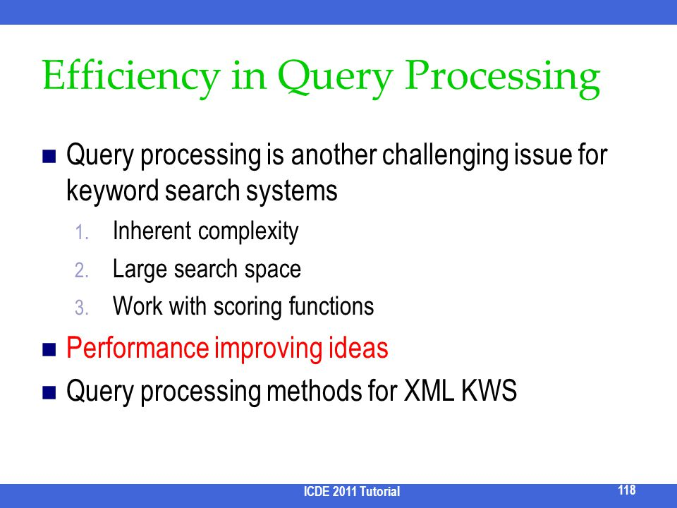 Efficiency in Query Processing Query processing is another challenging issue for keyword search systems 1. Inherent complexity 2. Large search space 3