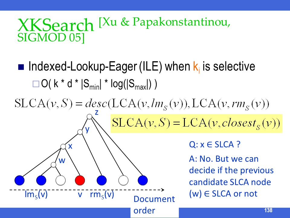 XKSearch [Xu & Papakonstantinou, SIGMOD 05] Indexed-Lookup-Eager (ILE) when k i is selective O( k * d * |S min | * log(|S max |) ) ICDE 2011 Tutorial