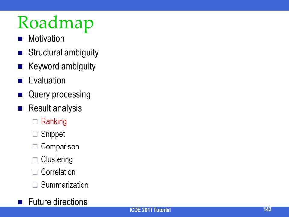Roadmap Motivation Structural ambiguity Keyword ambiguity Evaluation Query processing Result analysis Ranking Snippet Comparison Clustering Correlatio