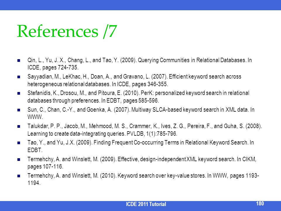 References /7 Qin, L., Yu, J. X., Chang, L., and Tao, Y. (2009). Querying Communities in Relational Databases. In ICDE, pages 724-735. Sayyadian, M.,