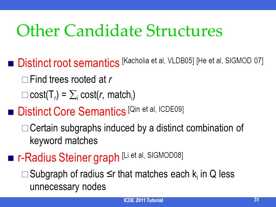 Other Candidate Structures Distinct root semantics [Kacholia et al, VLDB05] [He et al, SIGMOD 07] Find trees rooted at r cost(T r ) = i cost( r, match