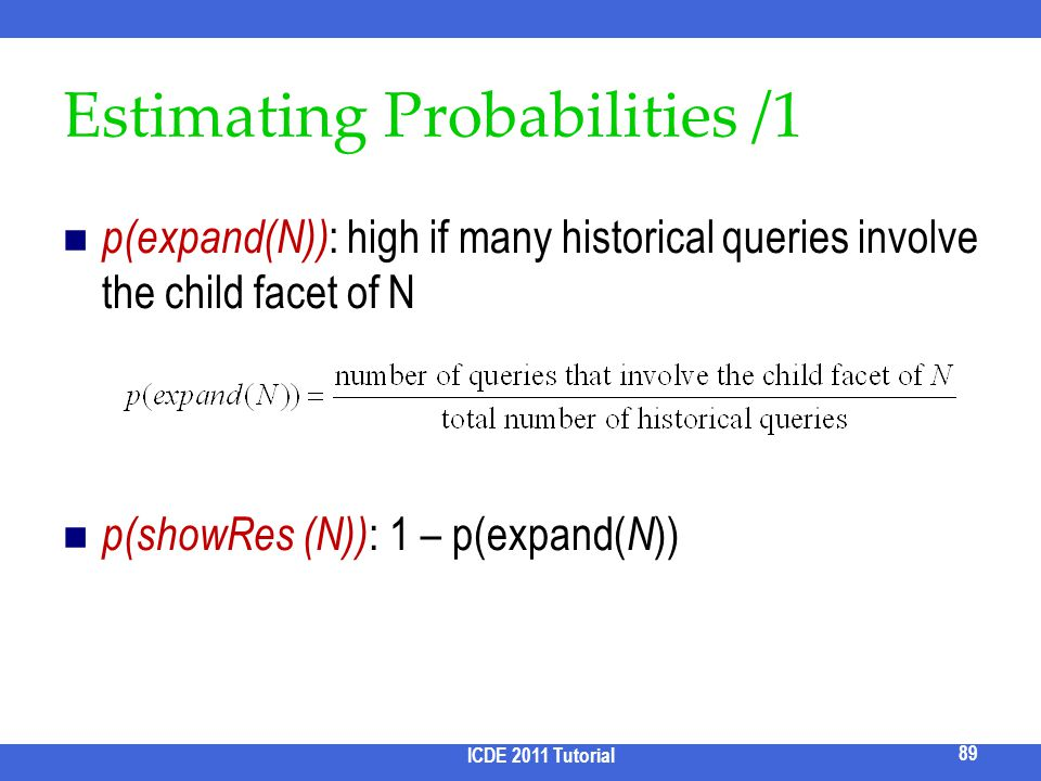 Estimating Probabilities /1 p(expand(N)) : high if many historical queries involve the child facet of N p(showRes (N)) : 1 – p(expand( N )) ICDE 2011