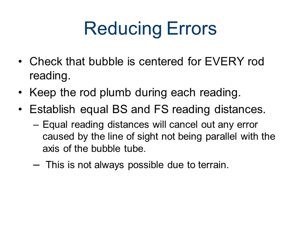 Reducing Errors Check that bubble is centered for EVERY rod reading. Keep the rod plumb during each reading. Establish equal BS and FS reading distanc