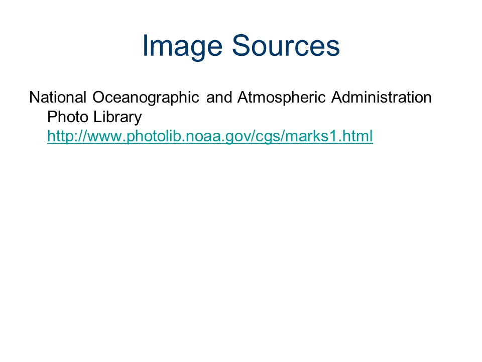 Image Sources National Oceanographic and Atmospheric Administration Photo Library http://www.photolib.noaa.gov/cgs/marks1.html http://www.photolib.noa