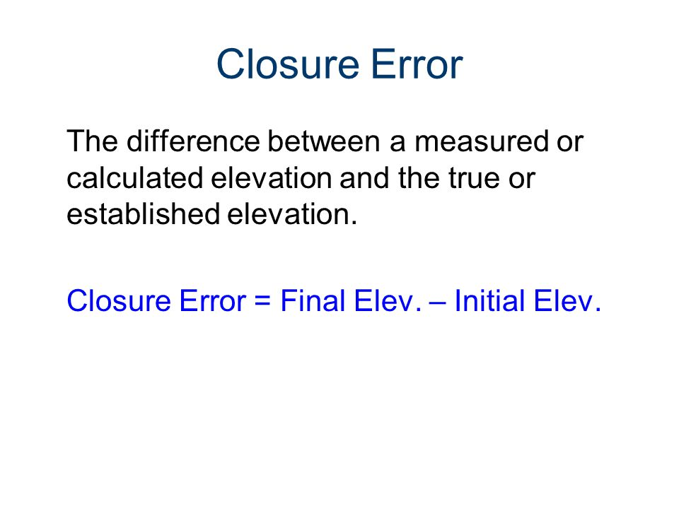 Closure Error The difference between a measured or calculated elevation and the true or established elevation. Closure Error = Final Elev. – Initial E