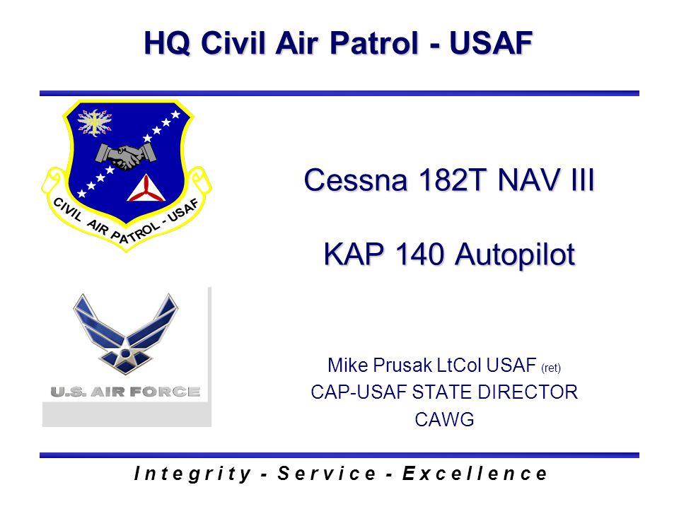HQ Civil Air Patrol - USAF I n t e g r i t y - S e r v i c e - E x c e l l e n c e Cessna 182T NAV III KAP 140 Autopilot Mike Prusak LtCol USAF (ret)