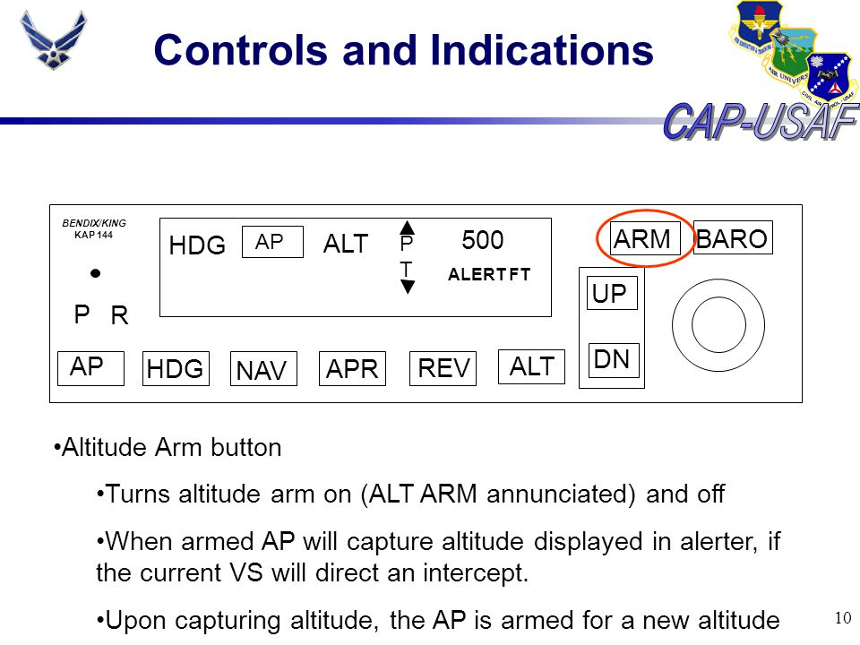 10 Controls and Indications BARO ARM UP DN AP HDG NAV APR REV ALT P R HDG AP ALT PTPT 500 ALERT FT BENDIX/KING KAP 144 Altitude Arm button Turns altit