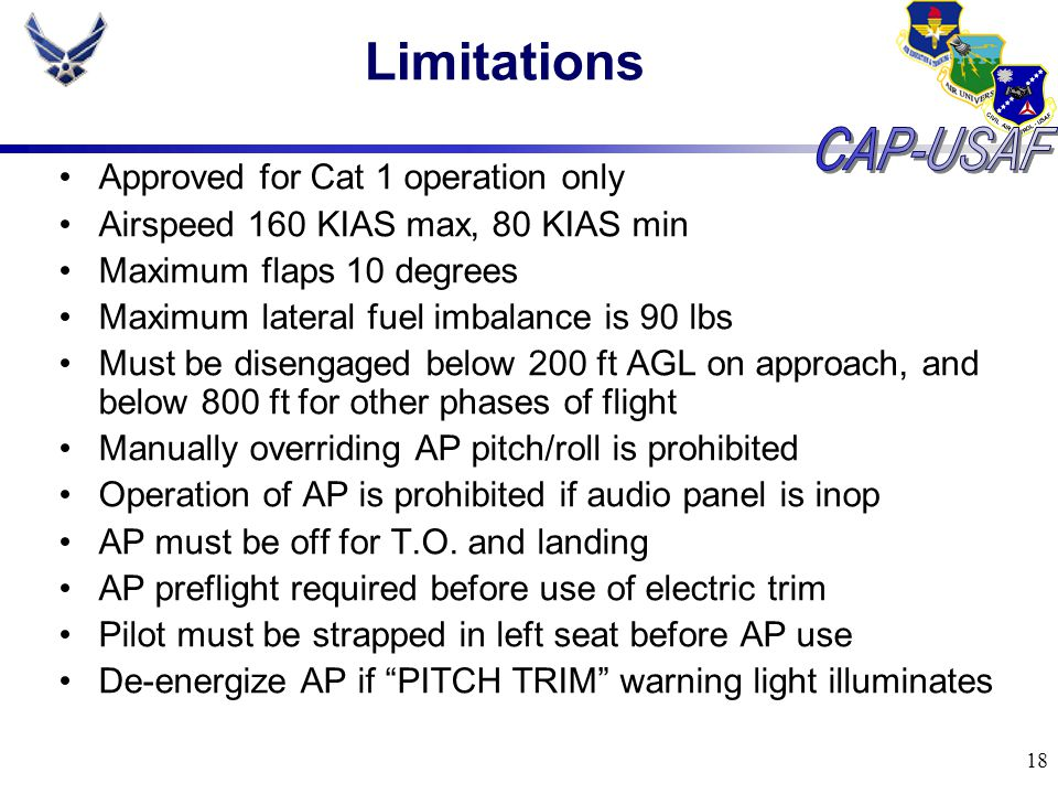 18 Limitations Approved for Cat 1 operation only Airspeed 160 KIAS max, 80 KIAS min Maximum flaps 10 degrees Maximum lateral fuel imbalance is 90 lbs
