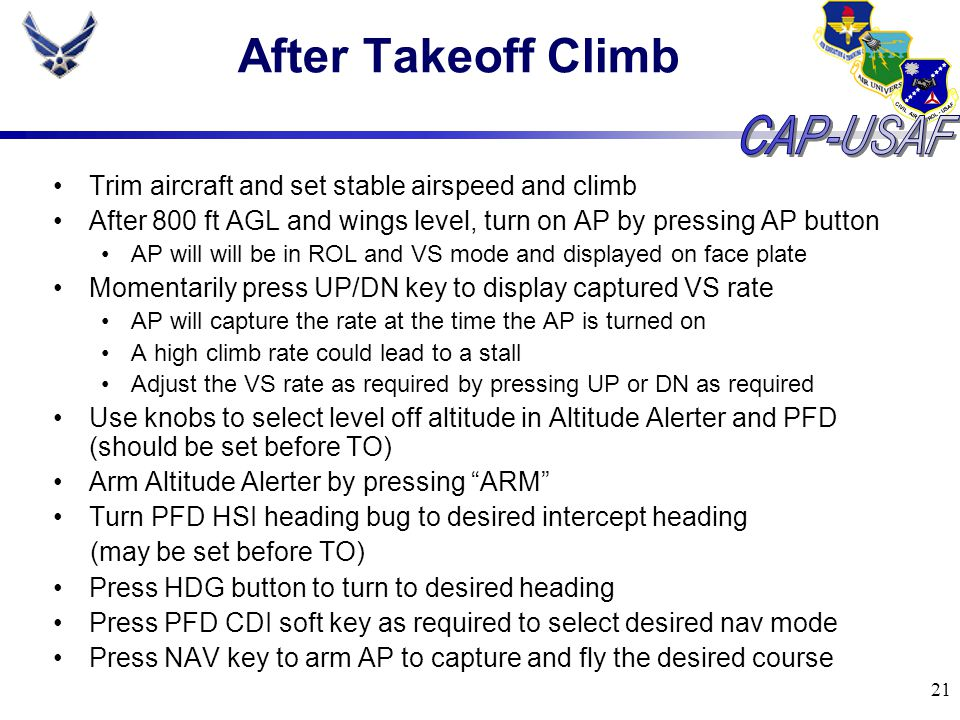 21 After Takeoff Climb Trim aircraft and set stable airspeed and climb After 800 ft AGL and wings level, turn on AP by pressing AP button AP will will